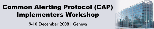 Common Alerting Protocol (CAP) Implementers Workshop - 9-10 December 2008 - Geneva